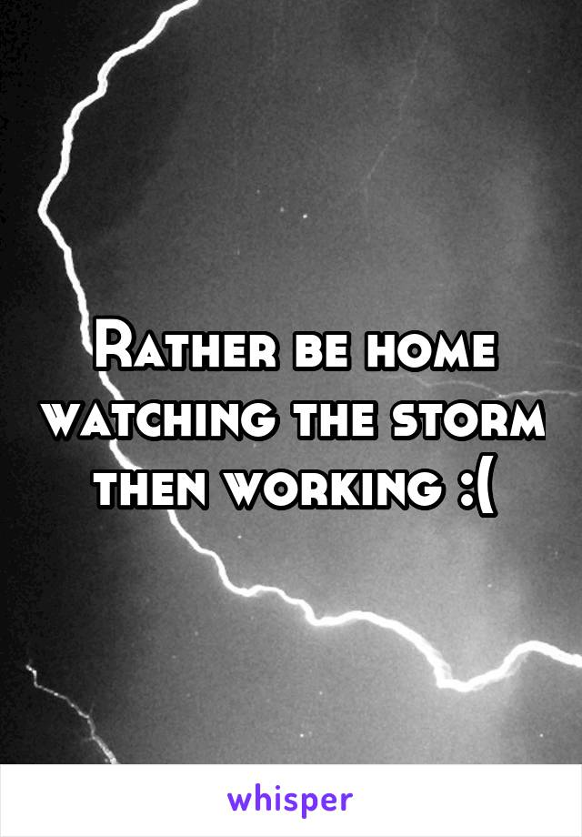 Rather be home watching the storm then working :(