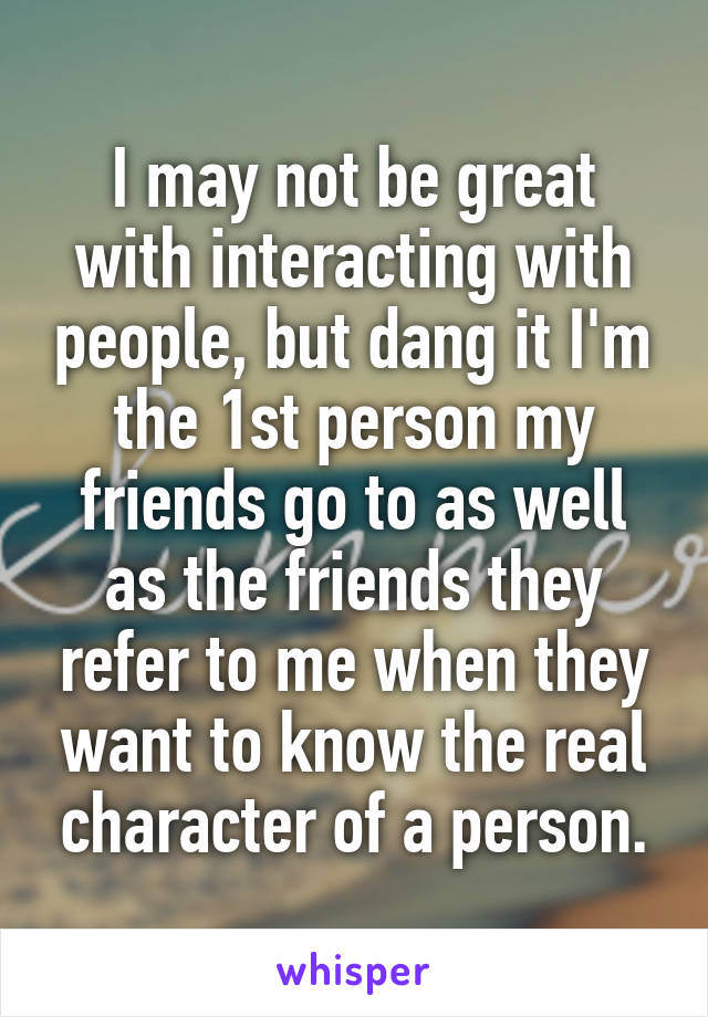 I may not be great with interacting with people, but dang it I'm the 1st person my friends go to as well as the friends they refer to me when they want to know the real character of a person.
