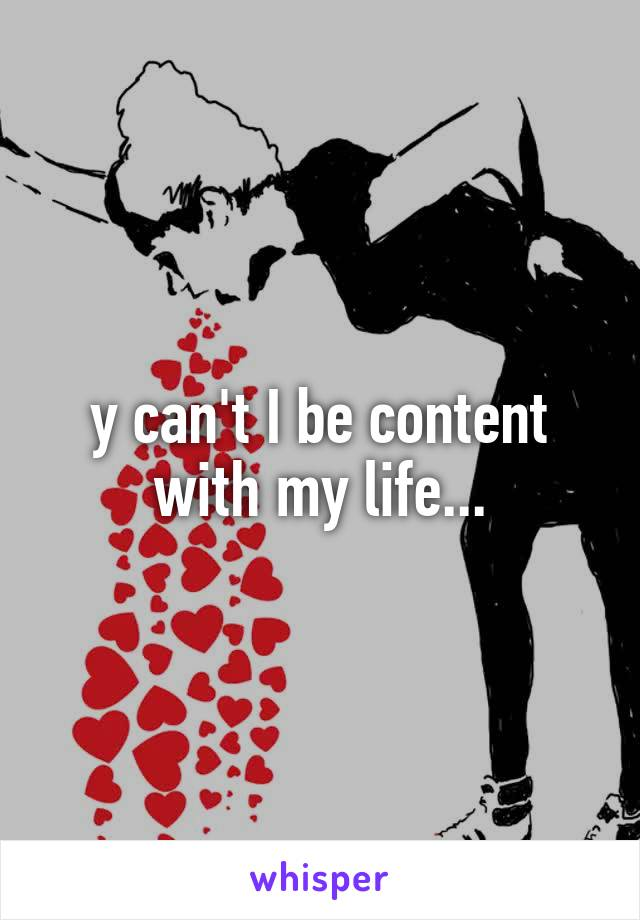 y can't I be content with my life...