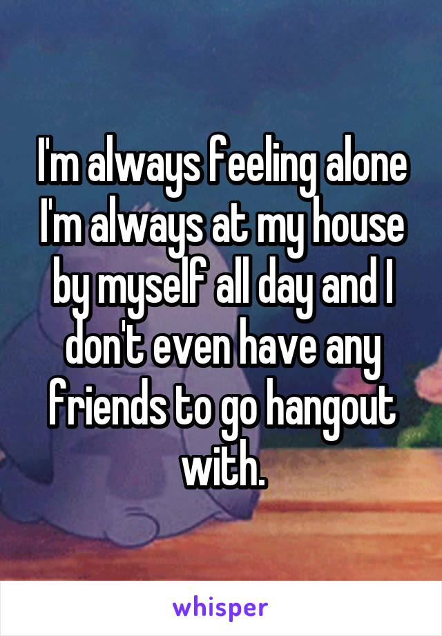 I'm always feeling alone I'm always at my house by myself all day and I don't even have any friends to go hangout with.