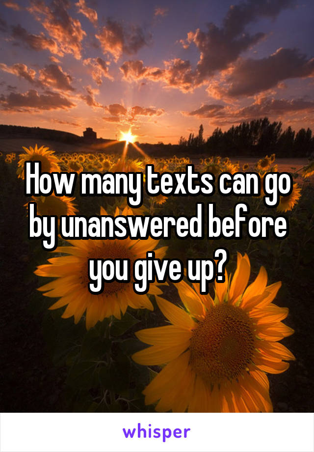 How many texts can go by unanswered before you give up?