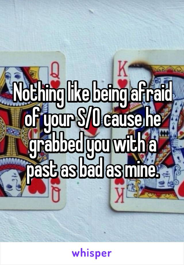Nothing like being afraid of your S/O cause he grabbed you with a past as bad as mine.