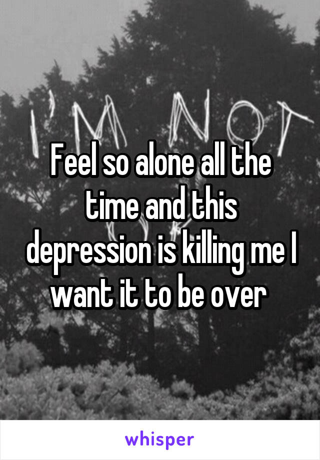 Feel so alone all the time and this depression is killing me I want it to be over