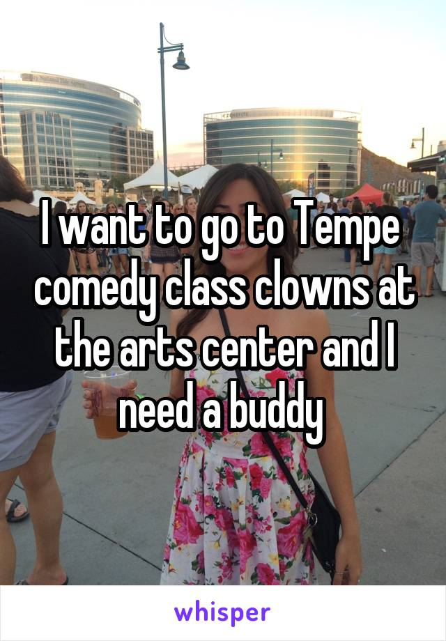 I want to go to Tempe  comedy class clowns at the arts center and I need a buddy