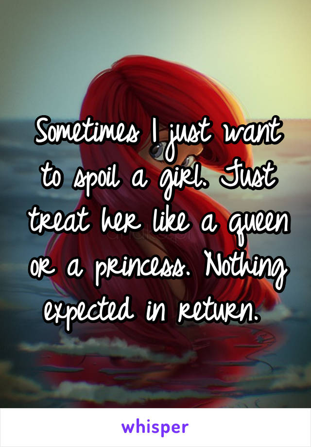 Sometimes I just want to spoil a girl. Just treat her like a queen or a princess. Nothing expected in return.