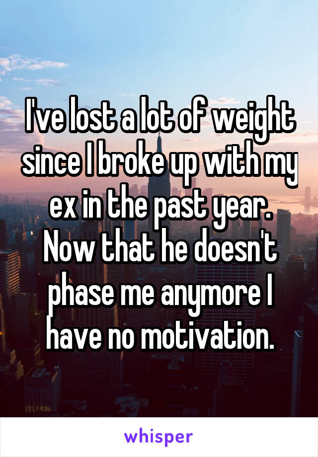 I've lost a lot of weight since I broke up with my ex in the past year. Now that he doesn't phase me anymore I have no motivation.