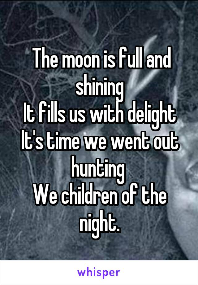 The moon is full and shining It fills us with delight It's time we went out hunting  We children of the night.