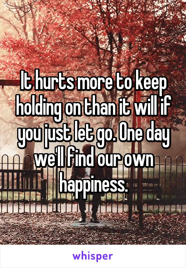 It hurts more to keep holding on than it will if you just let go. One day we'll find our own happiness.