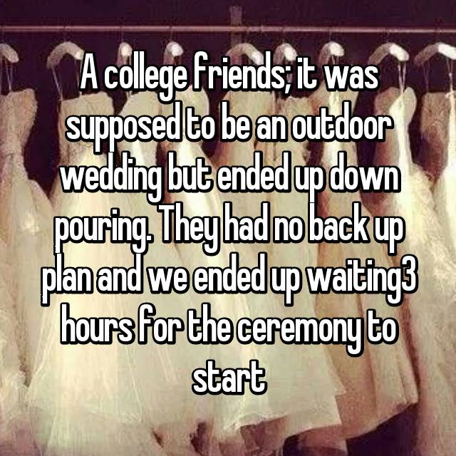 A college friends; it was supposed to be an outdoor wedding but ended up down pouring. They had no back up plan and we ended up waiting3 hours for the ceremony to start