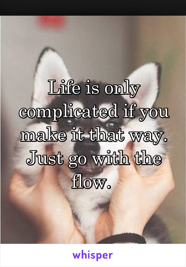 Life is only complicated if you make it that way. Just go with the flow.
