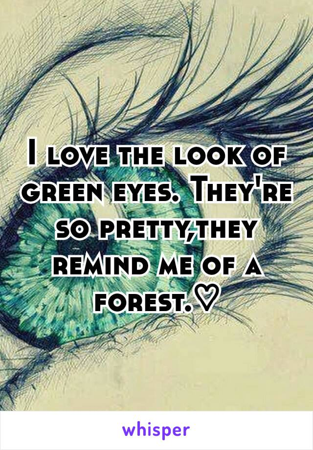 I love the look of green eyes. They're so pretty,they remind me of a forest.♡