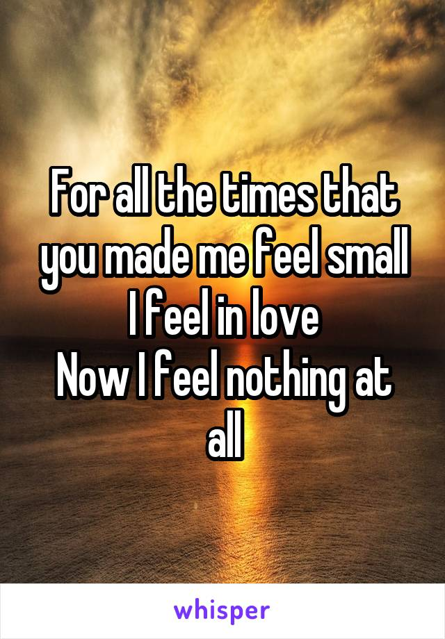 For all the times that you made me feel small I feel in love Now I feel nothing at all