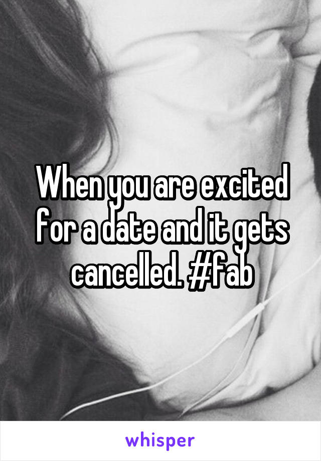 When you are excited for a date and it gets cancelled. #fab