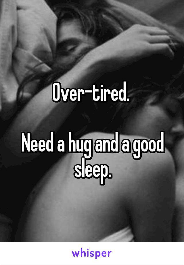 Over-tired.   Need a hug and a good sleep.