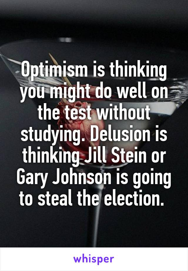 Optimism is thinking you might do well on the test without studying. Delusion is thinking Jill Stein or Gary Johnson is going to steal the election.