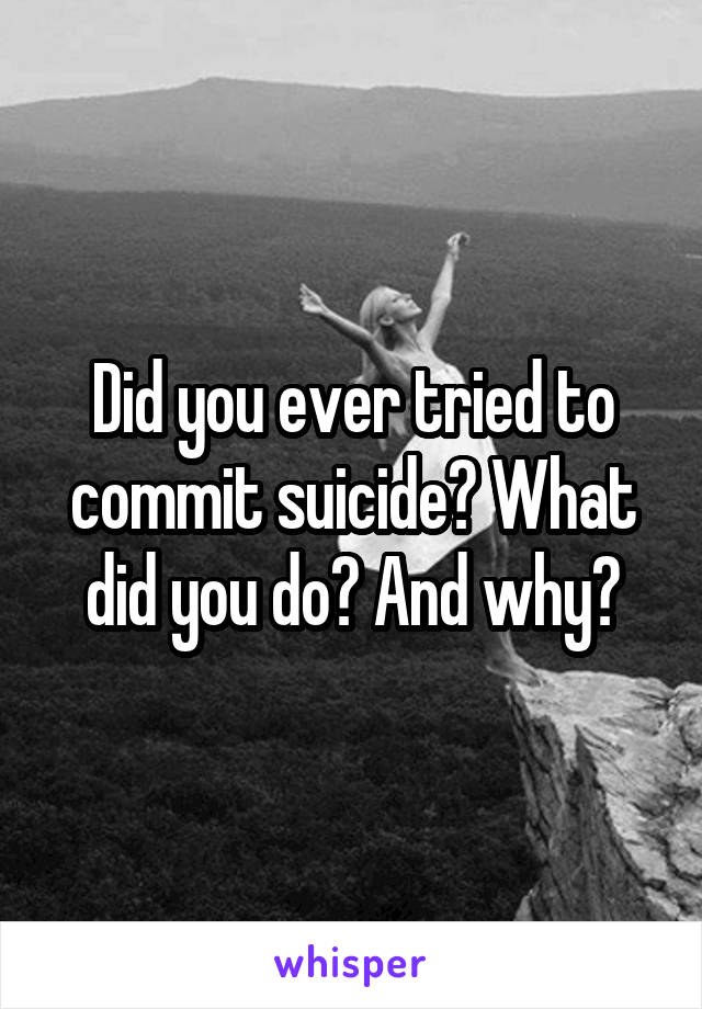 Did you ever tried to commit suicide? What did you do? And why?