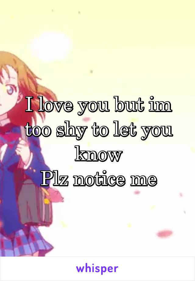 I love you but im too shy to let you know Plz notice me