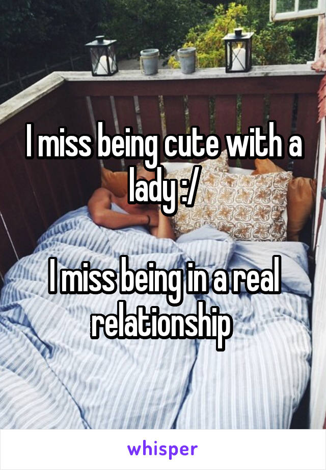 I miss being cute with a lady :/  I miss being in a real relationship