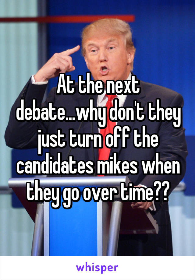 At the next debate...why don't they just turn off the candidates mikes when they go over time??