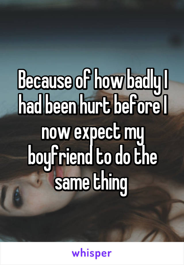 Because of how badly I had been hurt before I now expect my boyfriend to do the same thing