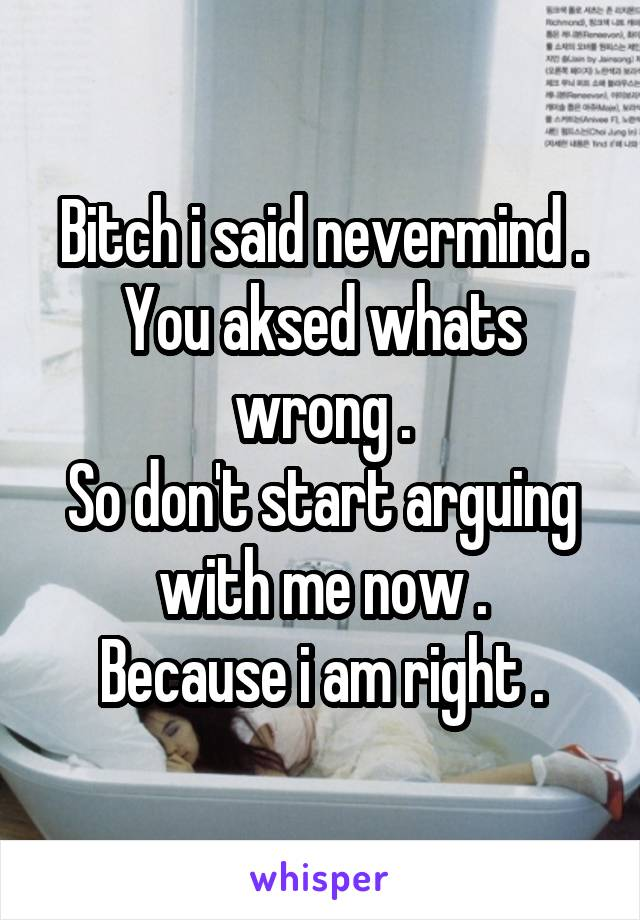 Bitch i said nevermind . You aksed whats wrong . So don't start arguing with me now . Because i am right .