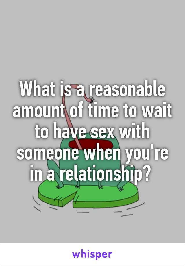 What is a reasonable amount of time to wait to have sex with someone when you're in a relationship?