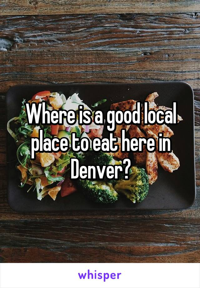 Where is a good local place to eat here in Denver?