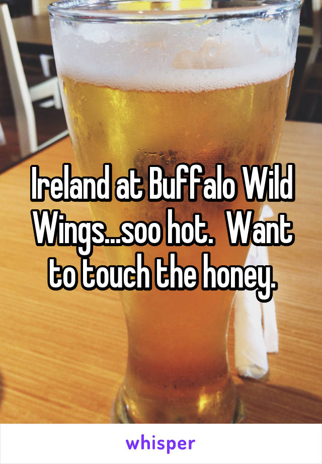 Ireland at Buffalo Wild Wings...soo hot.  Want to touch the honey.