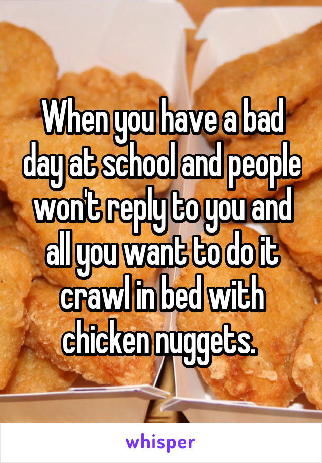 When you have a bad day at school and people won't reply to you and all you want to do it crawl in bed with chicken nuggets.