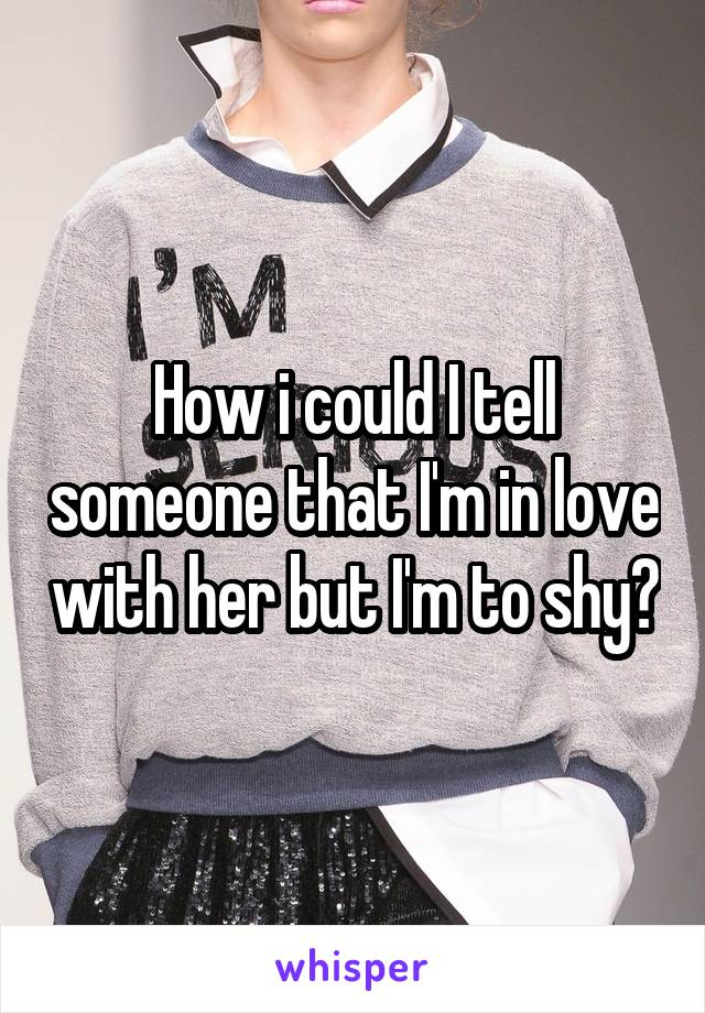 How i could I tell someone that I'm in love with her but I'm to shy?
