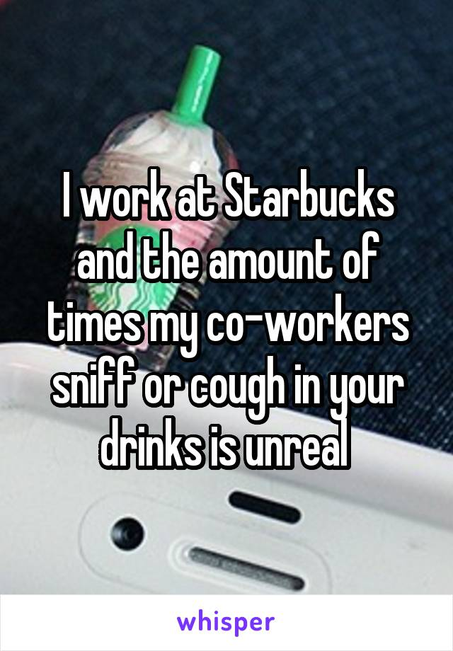 I work at Starbucks and the amount of times my co-workers sniff or cough in your drinks is unreal