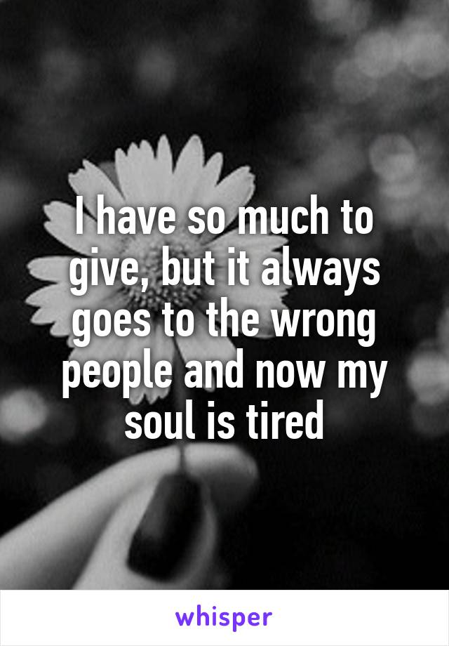 I have so much to give, but it always goes to the wrong people and now my soul is tired