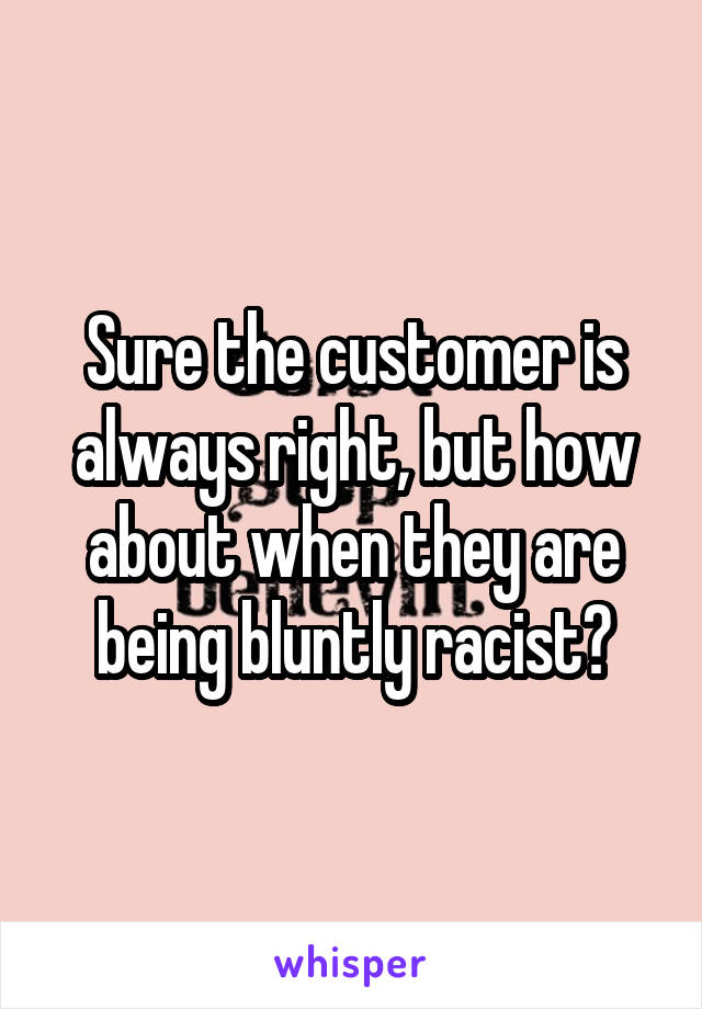 Sure the customer is always right, but how about when they are being bluntly racist?