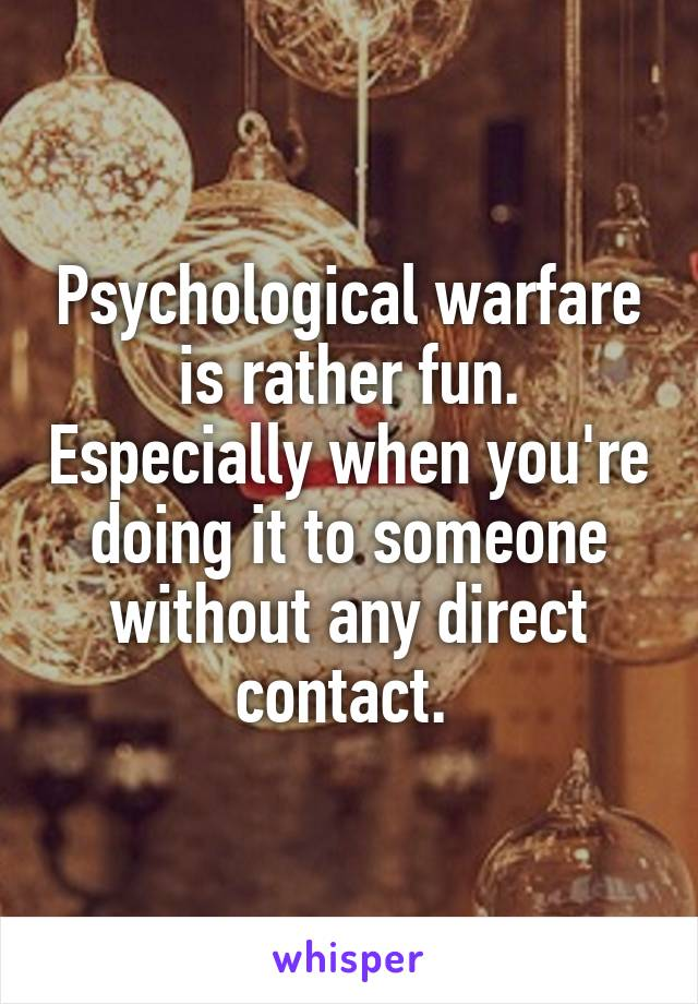 Psychological warfare is rather fun. Especially when you're doing it to someone without any direct contact.