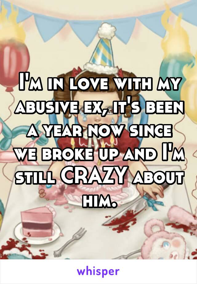 I'm in love with my abusive ex, it's been a year now since we broke up and I'm still CRAZY about him.