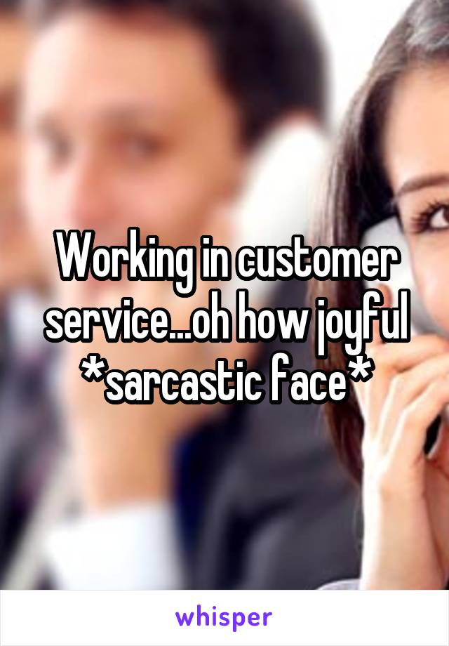 Working in customer service...oh how joyful *sarcastic face*