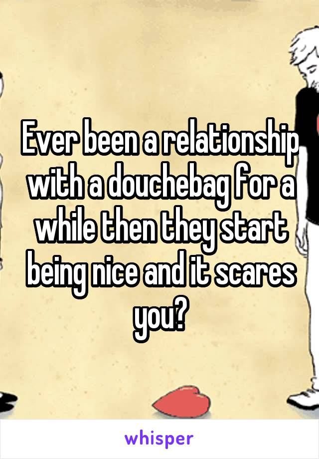 Ever been a relationship with a douchebag for a while then they start being nice and it scares you?