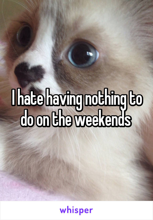 I hate having nothing to do on the weekends