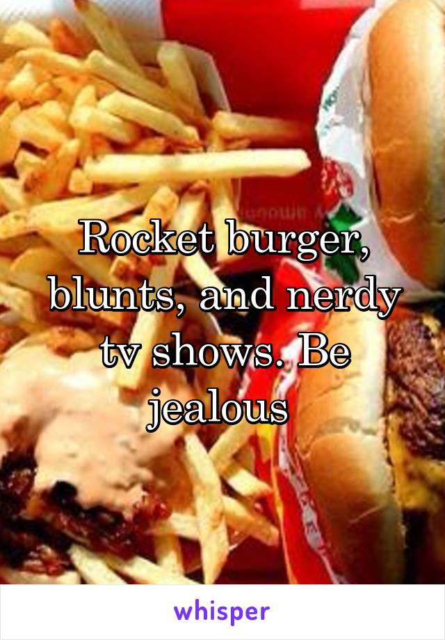 Rocket burger, blunts, and nerdy tv shows. Be jealous