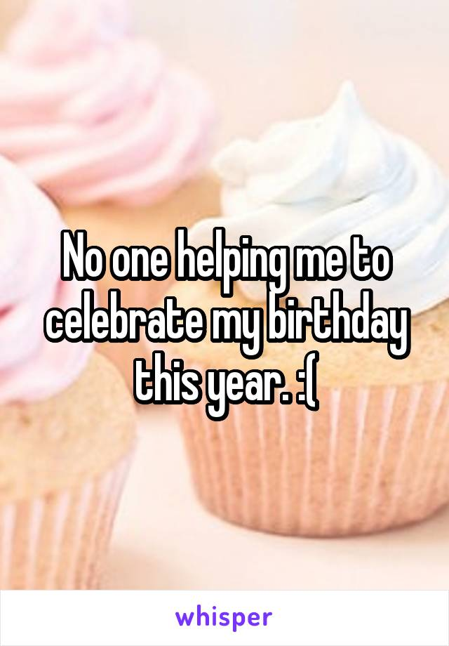 No one helping me to celebrate my birthday this year. :(