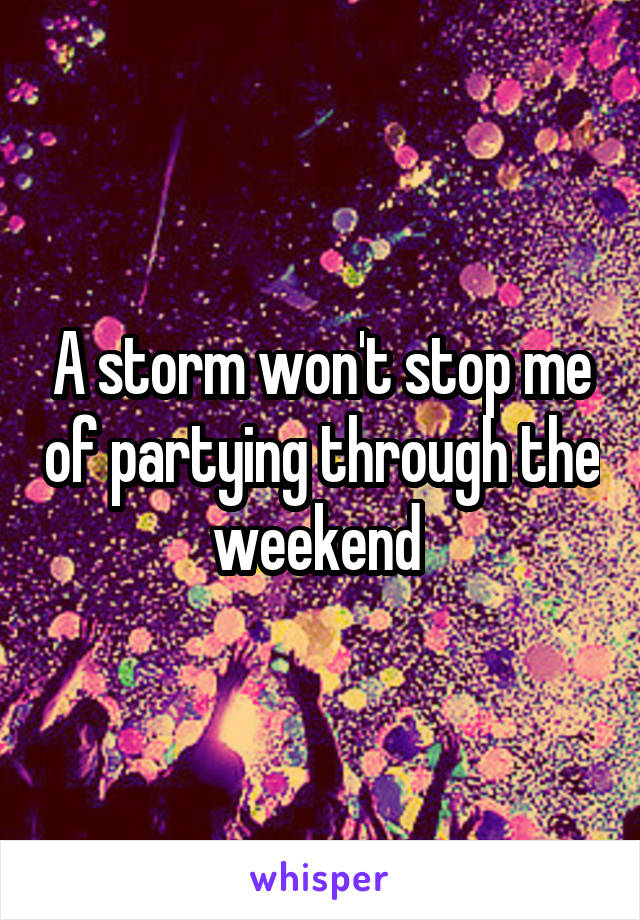A storm won't stop me of partying through the weekend