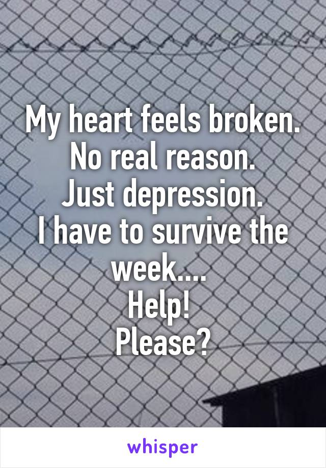 My heart feels broken. No real reason. Just depression. I have to survive the week....  Help!  Please?