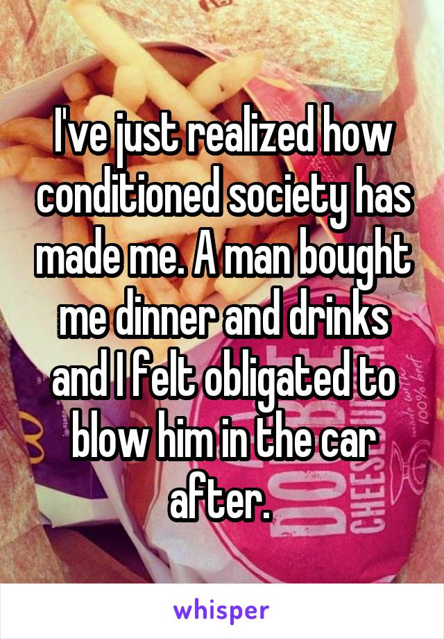 I've just realized how conditioned society has made me. A man bought me dinner and drinks and I felt obligated to blow him in the car after.