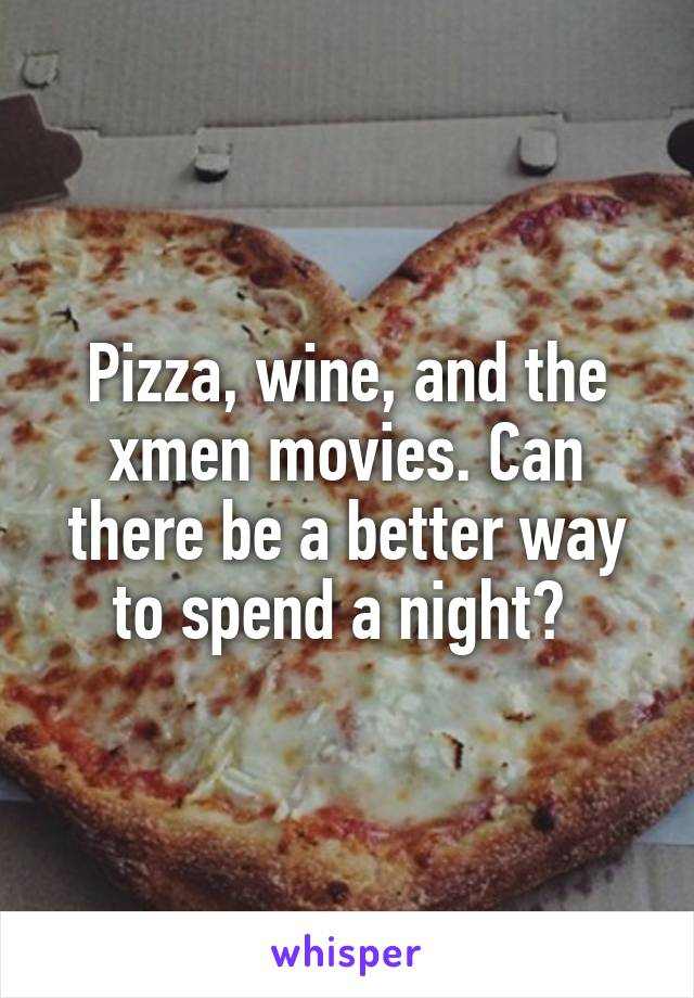 Pizza, wine, and the xmen movies. Can there be a better way to spend a night?