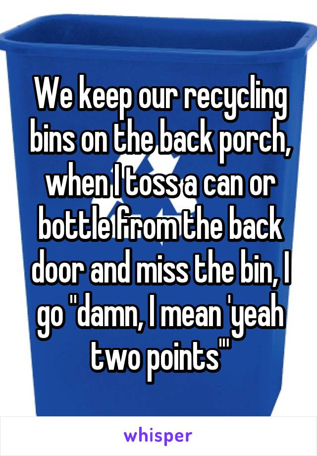 """We keep our recycling bins on the back porch, when I toss a can or bottle from the back door and miss the bin, I go """"damn, I mean 'yeah two points'"""""""