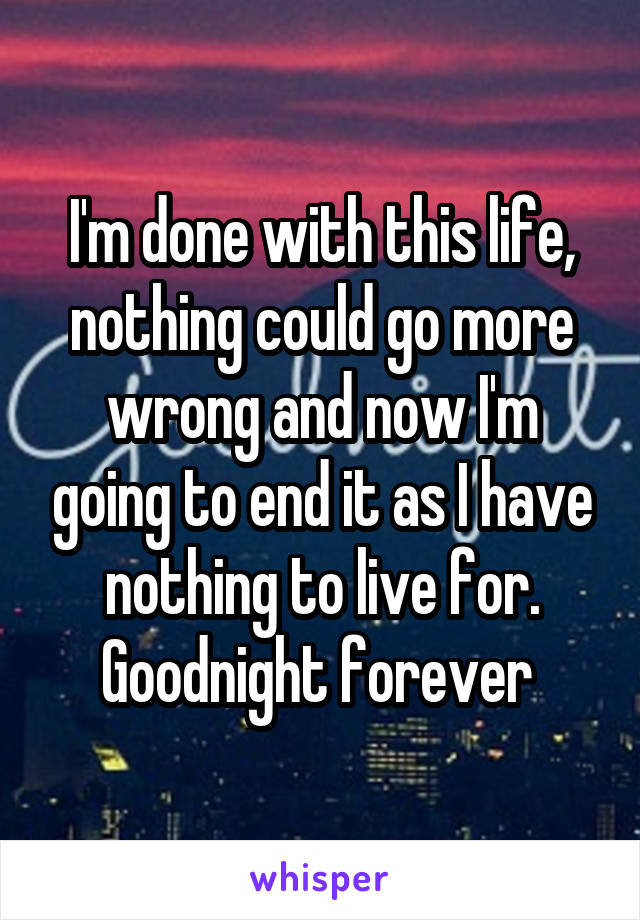 I'm done with this life, nothing could go more wrong and now I'm going to end it as I have nothing to live for. Goodnight forever