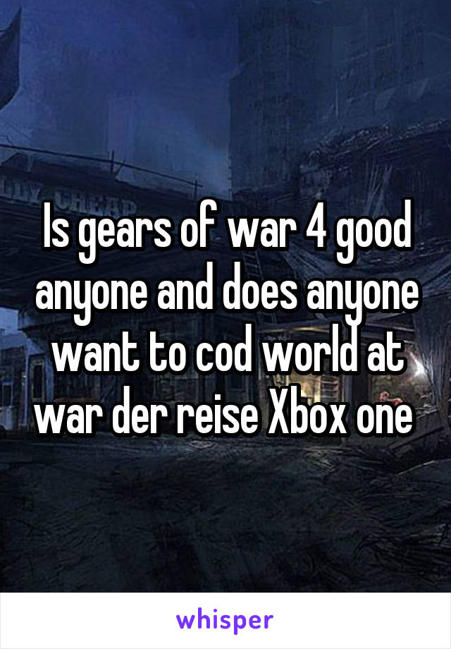 Is gears of war 4 good anyone and does anyone want to cod world at war der reise Xbox one