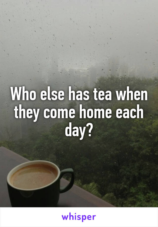 Who else has tea when they come home each day?
