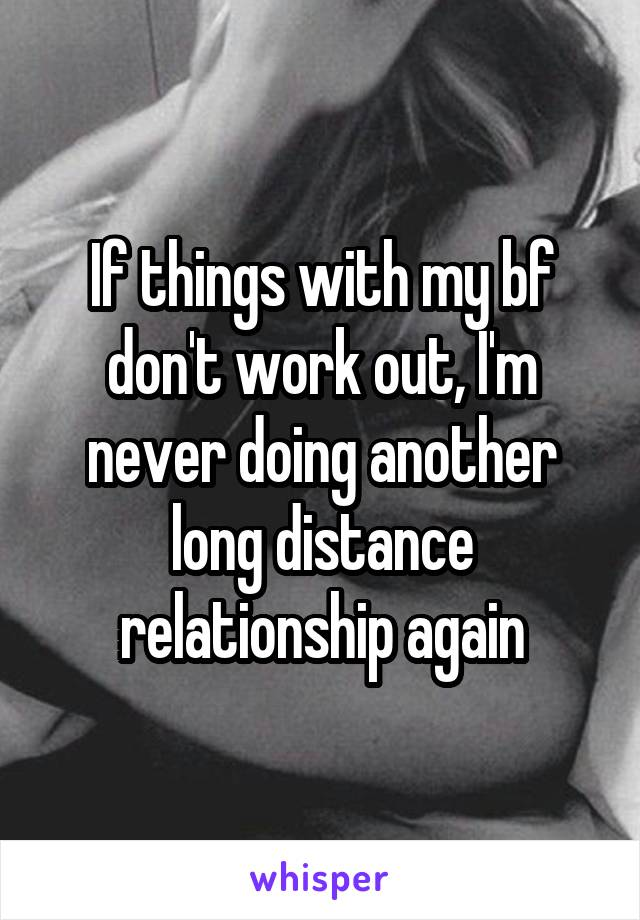 If things with my bf don't work out, I'm never doing another long distance relationship again