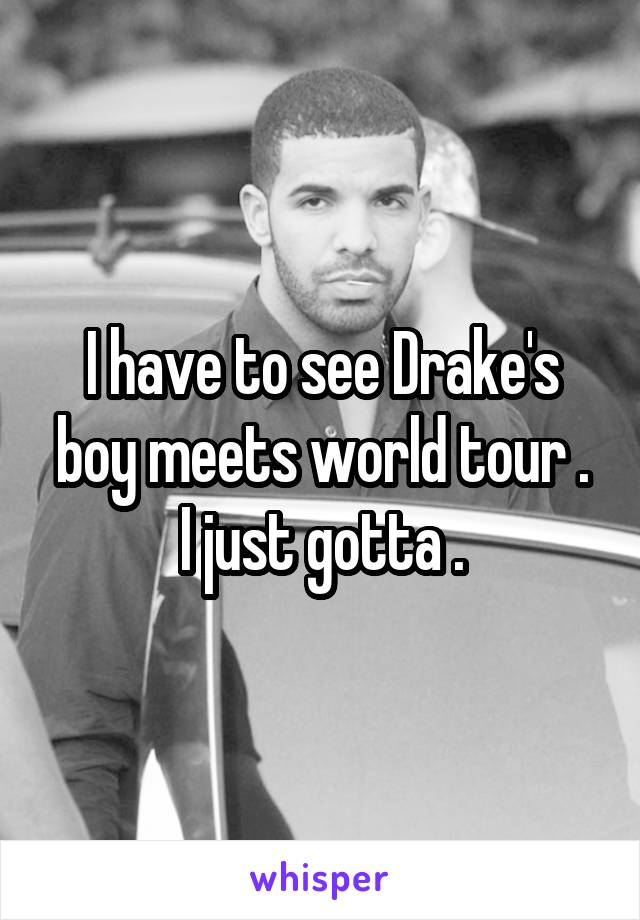 I have to see Drake's boy meets world tour . I just gotta .